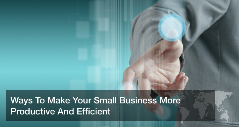 Ways To Make Your Small Business More Productive And Efficient